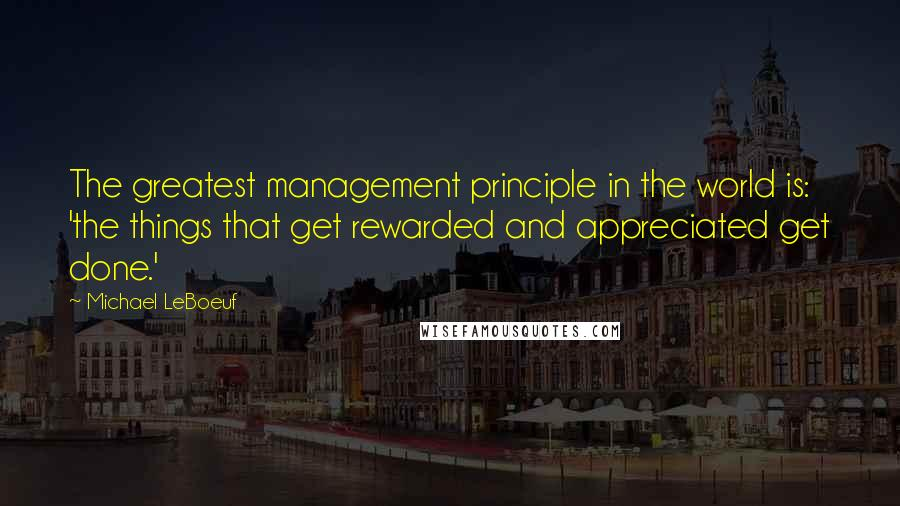 Michael LeBoeuf quotes: The greatest management principle in the world is: 'the things that get rewarded and appreciated get done.'