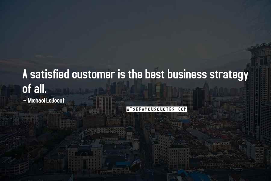 Michael LeBoeuf quotes: A satisfied customer is the best business strategy of all.