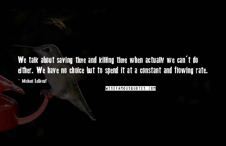 Michael LeBoeuf quotes: We talk about saving time and killing time when actually we can't do either. We have no choice but to spend it at a constant and flowing rate.
