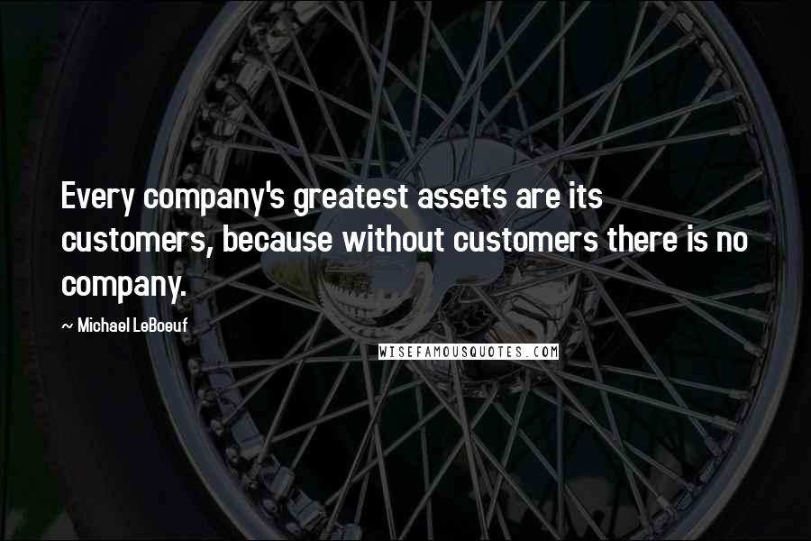 Michael LeBoeuf quotes: Every company's greatest assets are its customers, because without customers there is no company.