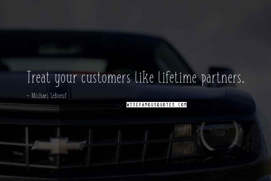 Michael LeBoeuf quotes: Treat your customers like lifetime partners.