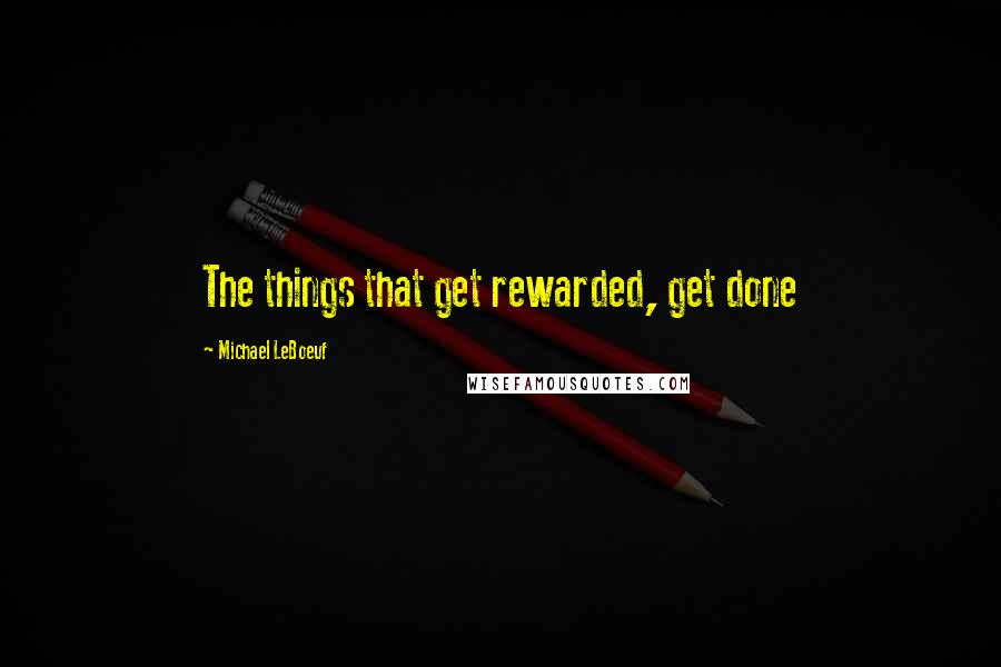 Michael LeBoeuf quotes: The things that get rewarded, get done