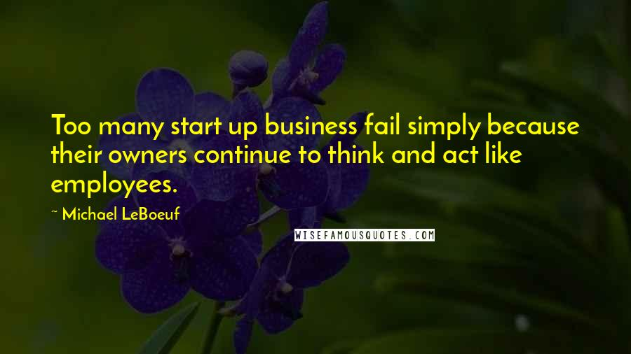 Michael LeBoeuf quotes: Too many start up business fail simply because their owners continue to think and act like employees.