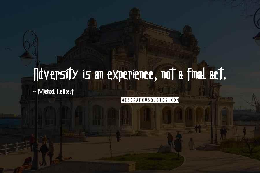 Michael LeBoeuf quotes: Adversity is an experience, not a final act.