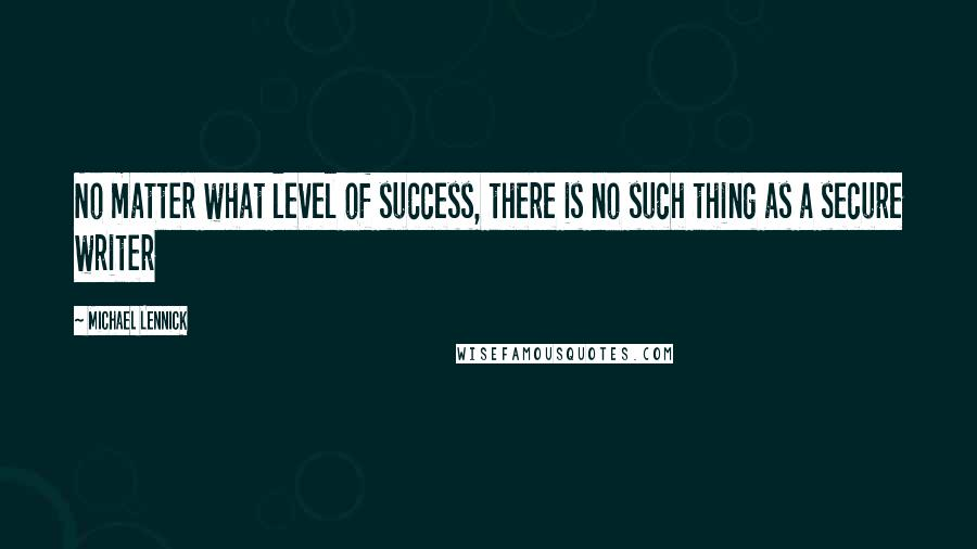 Michael Lennick quotes: No matter what level of success, there is no such thing as a secure writer