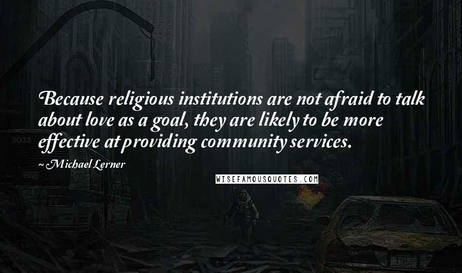 Michael Lerner quotes: Because religious institutions are not afraid to talk about love as a goal, they are likely to be more effective at providing community services.