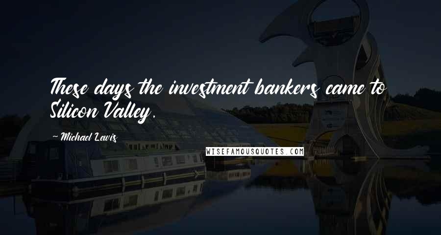 Michael Lewis quotes: These days the investment bankers came to Silicon Valley.