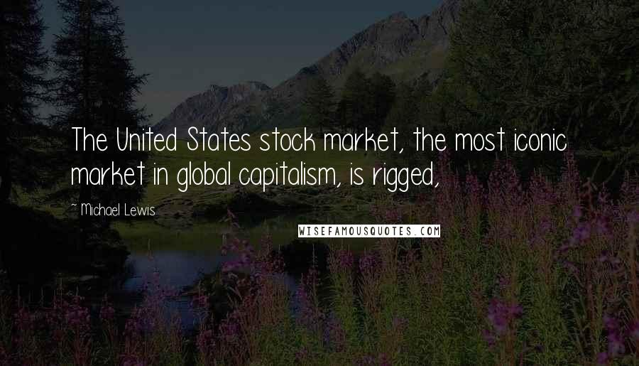 Michael Lewis quotes: The United States stock market, the most iconic market in global capitalism, is rigged,