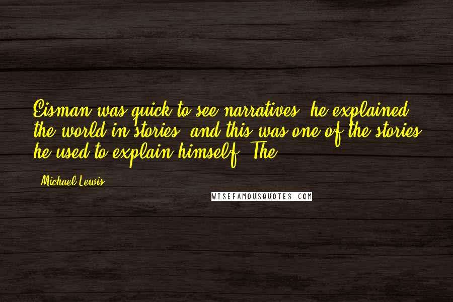 Michael Lewis quotes: Eisman was quick to see narratives, he explained the world in stories, and this was one of the stories he used to explain himself. The