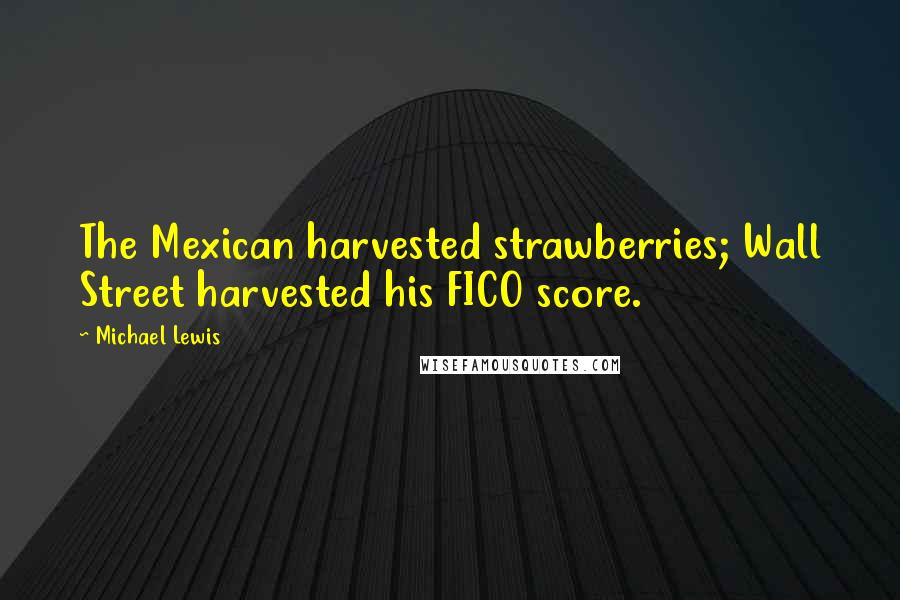 Michael Lewis quotes: The Mexican harvested strawberries; Wall Street harvested his FICO score.