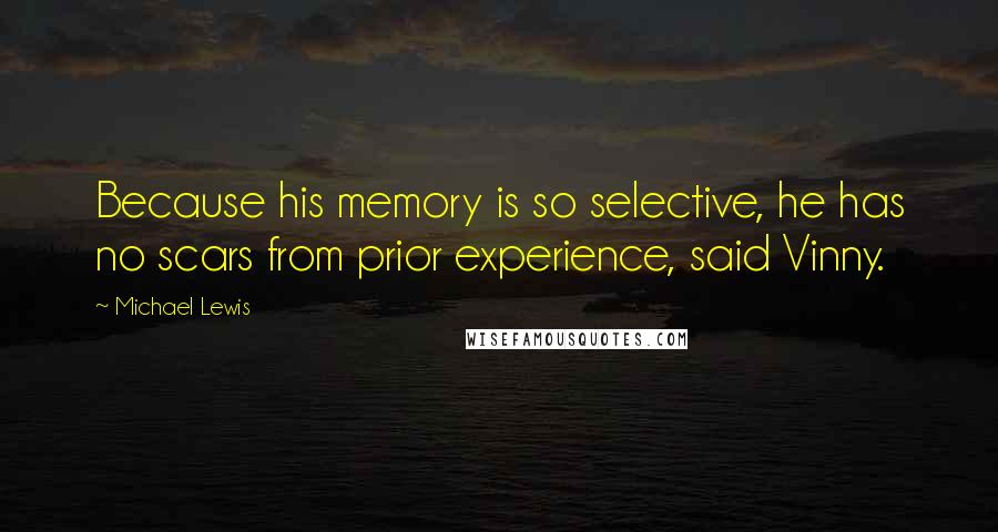 Michael Lewis quotes: Because his memory is so selective, he has no scars from prior experience, said Vinny.