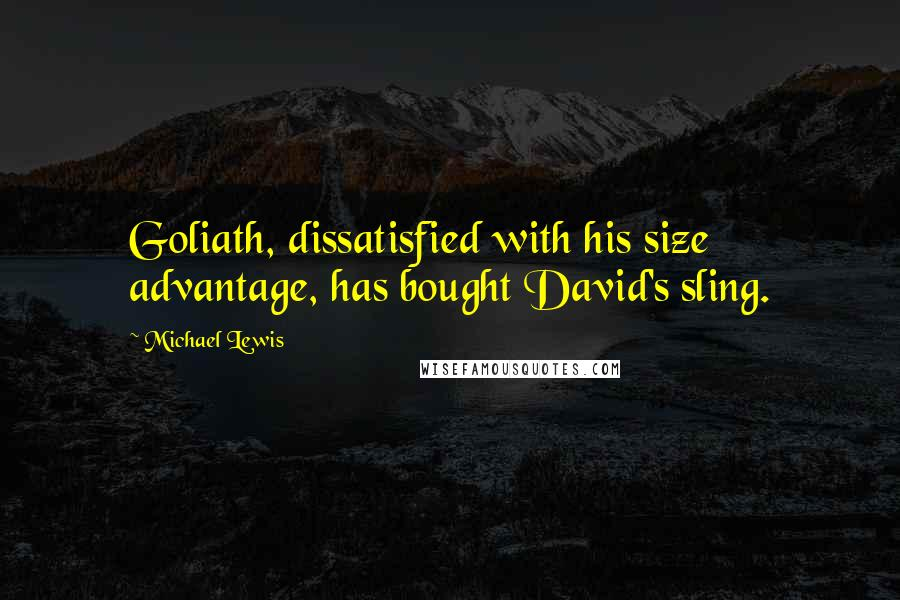 Michael Lewis quotes: Goliath, dissatisfied with his size advantage, has bought David's sling.