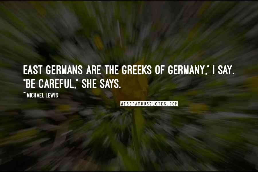 """Michael Lewis quotes: East Germans are the Greeks of Germany,"""" I say. """"Be careful,"""" she says."""