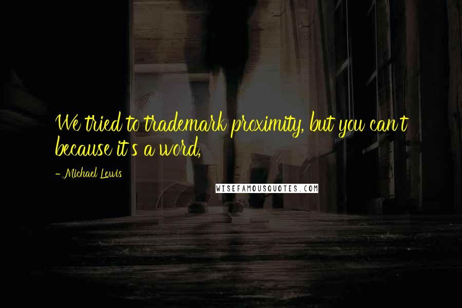 Michael Lewis quotes: We tried to trademark proximity, but you can't because it's a word,