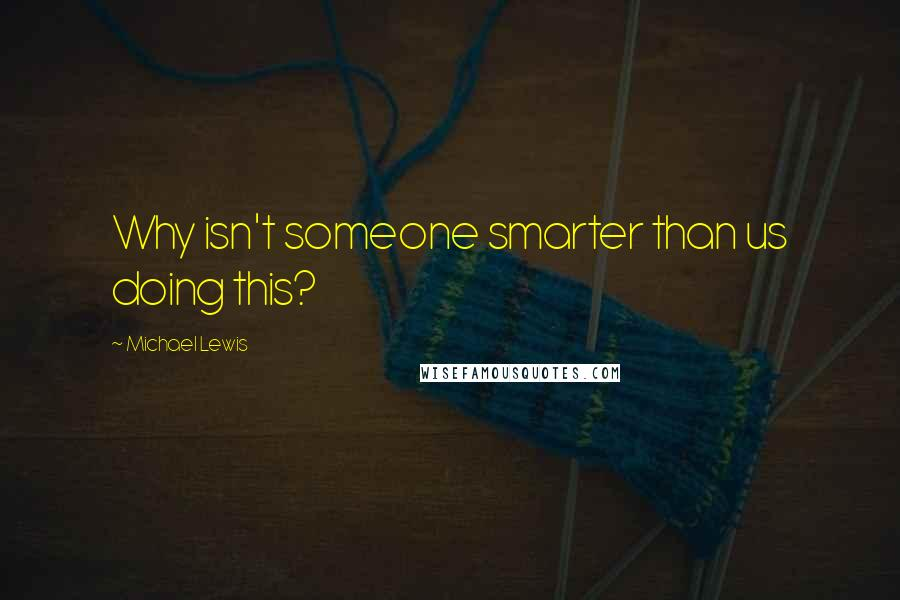 Michael Lewis quotes: Why isn't someone smarter than us doing this?