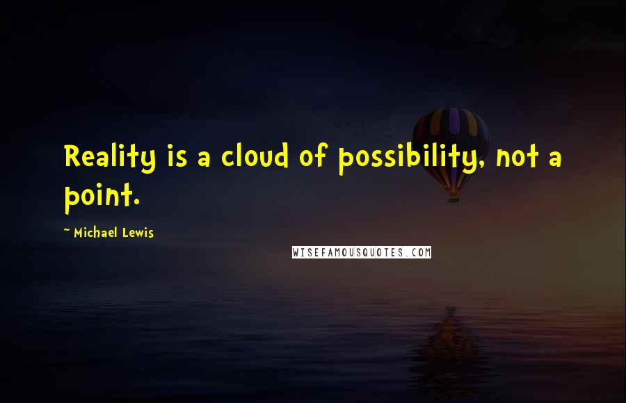 Michael Lewis quotes: Reality is a cloud of possibility, not a point.