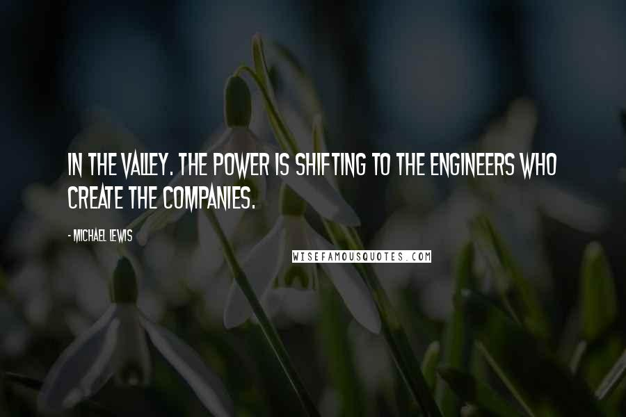 Michael Lewis quotes: In the Valley. The power is shifting to the engineers who create the companies.
