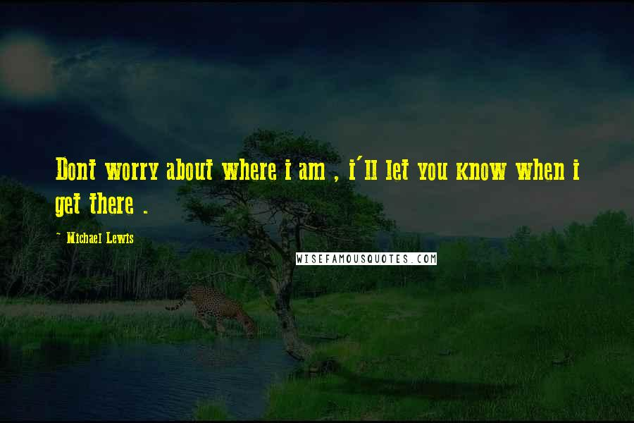 Michael Lewis quotes: Dont worry about where i am , i'll let you know when i get there .