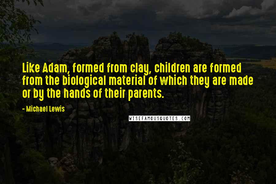 Michael Lewis quotes: Like Adam, formed from clay, children are formed from the biological material of which they are made or by the hands of their parents.