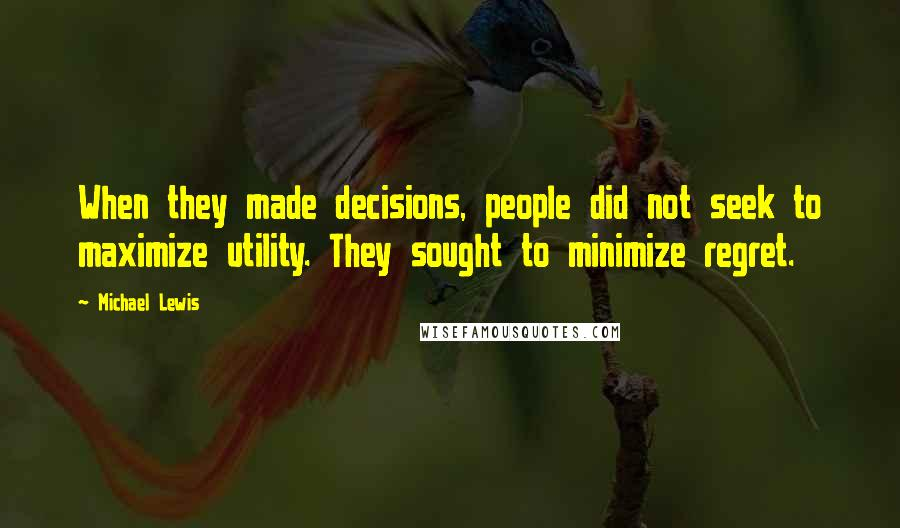 Michael Lewis quotes: When they made decisions, people did not seek to maximize utility. They sought to minimize regret.