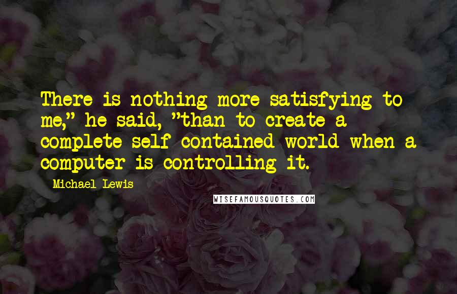 """Michael Lewis quotes: There is nothing more satisfying to me,"""" he said, """"than to create a complete self-contained world when a computer is controlling it."""
