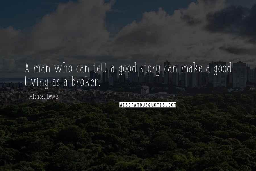 Michael Lewis quotes: A man who can tell a good story can make a good living as a broker.