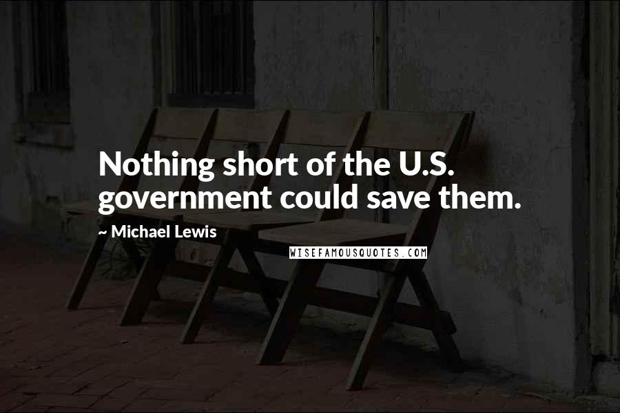 Michael Lewis quotes: Nothing short of the U.S. government could save them.