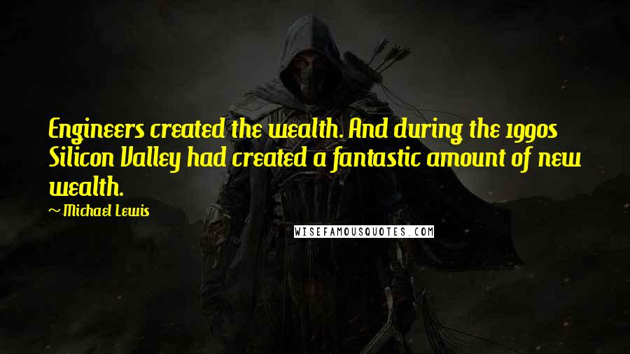 Michael Lewis quotes: Engineers created the wealth. And during the 1990s Silicon Valley had created a fantastic amount of new wealth.