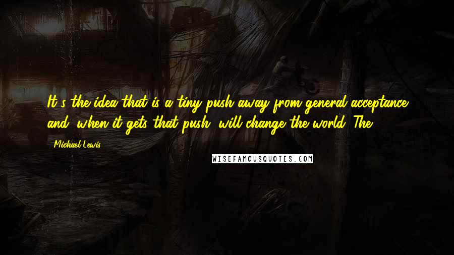 Michael Lewis quotes: It's the idea that is a tiny push away from general acceptance and, when it gets that push, will change the world. The