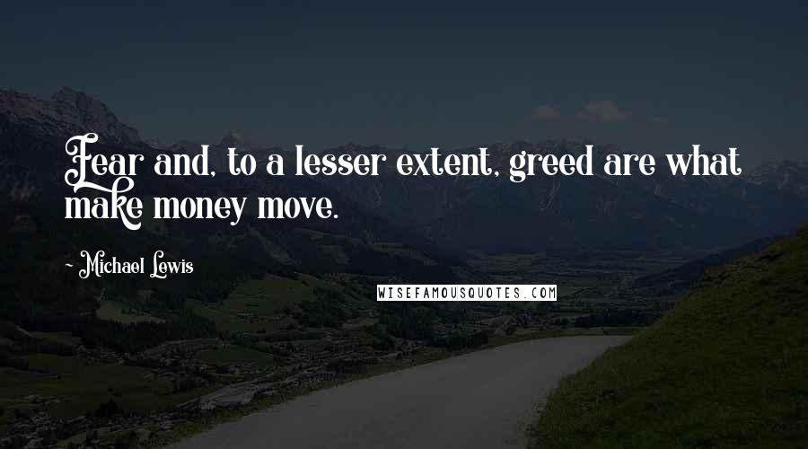 Michael Lewis quotes: Fear and, to a lesser extent, greed are what make money move.