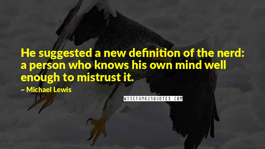 Michael Lewis quotes: He suggested a new definition of the nerd: a person who knows his own mind well enough to mistrust it.