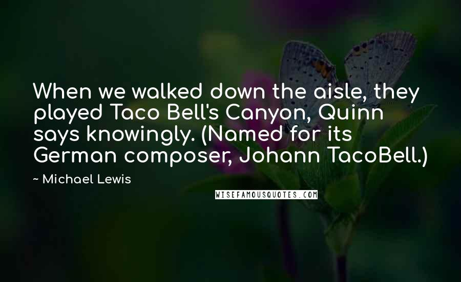 Michael Lewis quotes: When we walked down the aisle, they played Taco Bell's Canyon, Quinn says knowingly. (Named for its German composer, Johann TacoBell.)