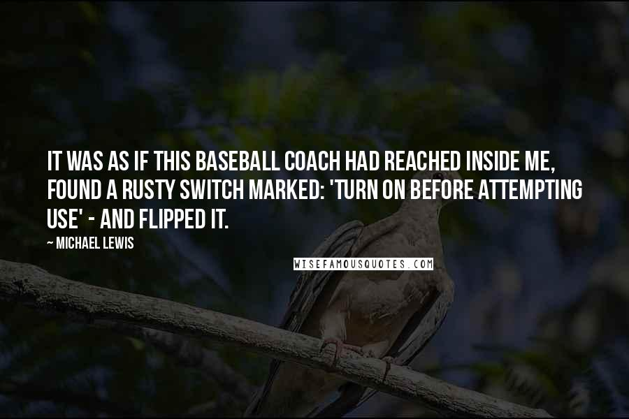 Michael Lewis quotes: It was as if this baseball coach had reached inside me, found a rusty switch marked: 'turn on before attempting use' - and flipped it.