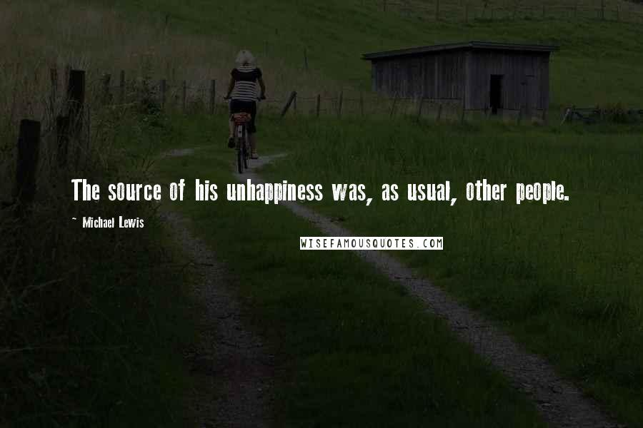 Michael Lewis quotes: The source of his unhappiness was, as usual, other people.