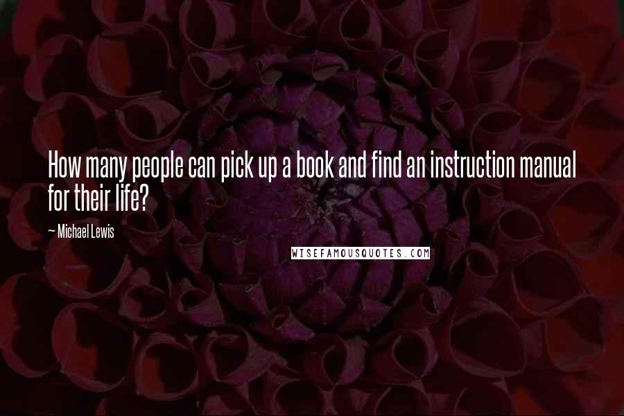 Michael Lewis quotes: How many people can pick up a book and find an instruction manual for their life?