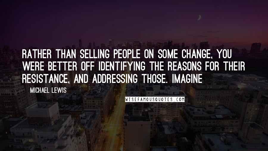 Michael Lewis quotes: rather than selling people on some change, you were better off identifying the reasons for their resistance, and addressing those. Imagine