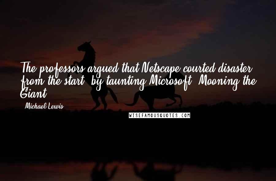 Michael Lewis quotes: The professors argued that Netscape courted disaster from the start, by taunting Microsoft. Mooning the Giant