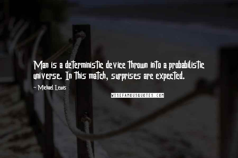 Michael Lewis quotes: Man is a deterministic device thrown into a probabilistic universe. In this match, surprises are expected.