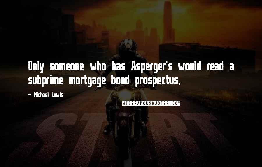 Michael Lewis quotes: Only someone who has Asperger's would read a subprime mortgage bond prospectus,