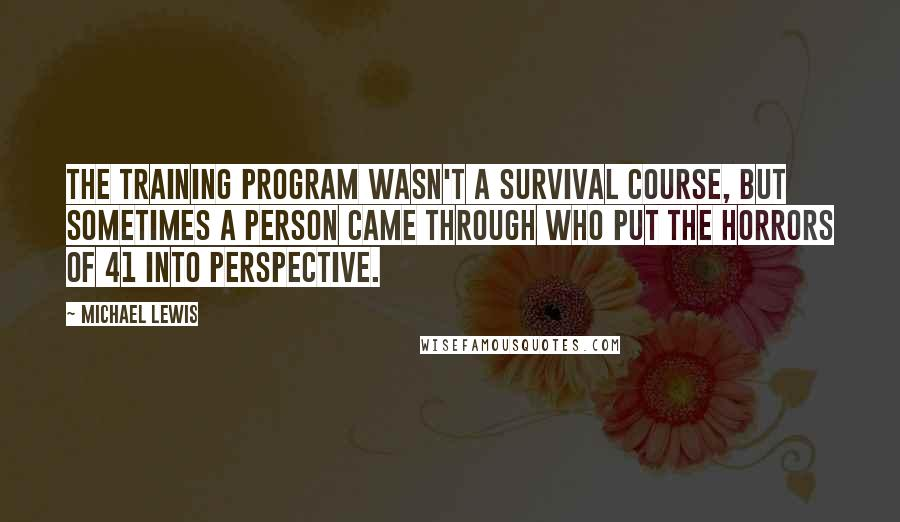Michael Lewis quotes: The training program wasn't a survival course, but sometimes a person came through who put the horrors of 41 into perspective.
