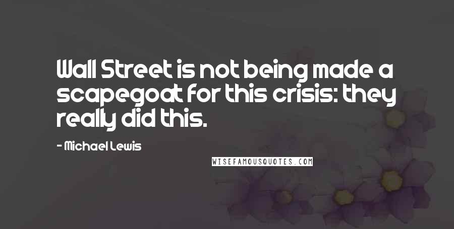 Michael Lewis quotes: Wall Street is not being made a scapegoat for this crisis: they really did this.