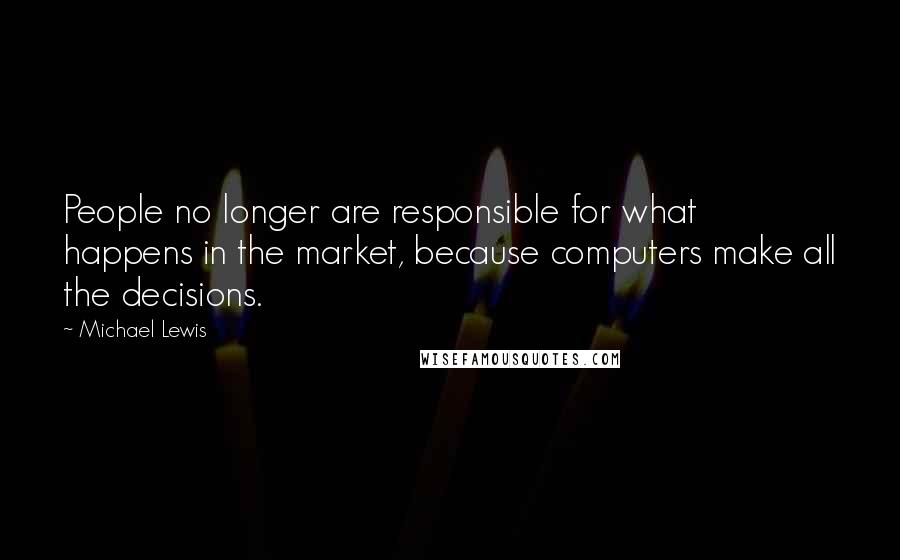 Michael Lewis quotes: People no longer are responsible for what happens in the market, because computers make all the decisions.