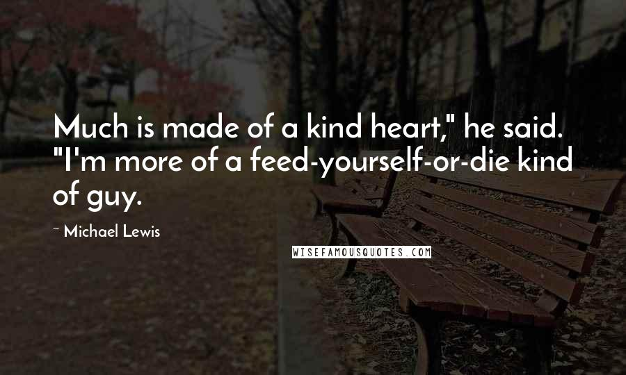 """Michael Lewis quotes: Much is made of a kind heart,"""" he said. """"I'm more of a feed-yourself-or-die kind of guy."""