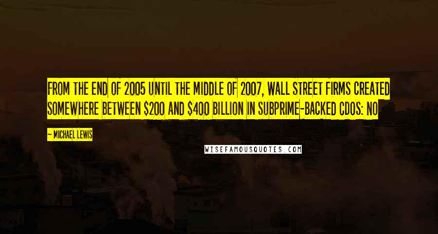 Michael Lewis quotes: From the end of 2005 until the middle of 2007, Wall Street firms created somewhere between $200 and $400 billion in subprime-backed CDOs: No