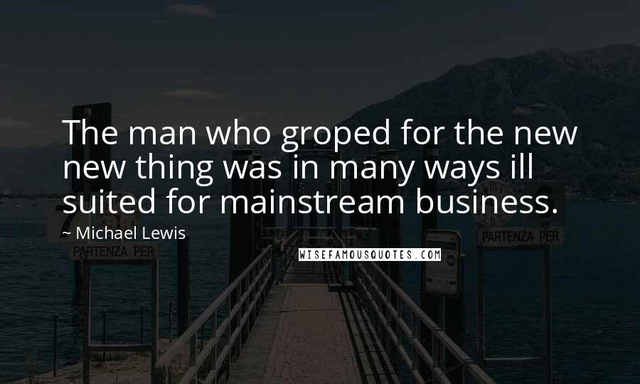 Michael Lewis quotes: The man who groped for the new new thing was in many ways ill suited for mainstream business.