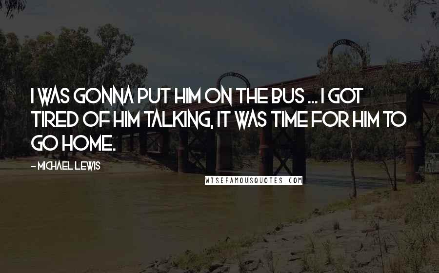 Michael Lewis quotes: I was gonna put him on the bus ... I got tired of him talking, it was time for him to go home.