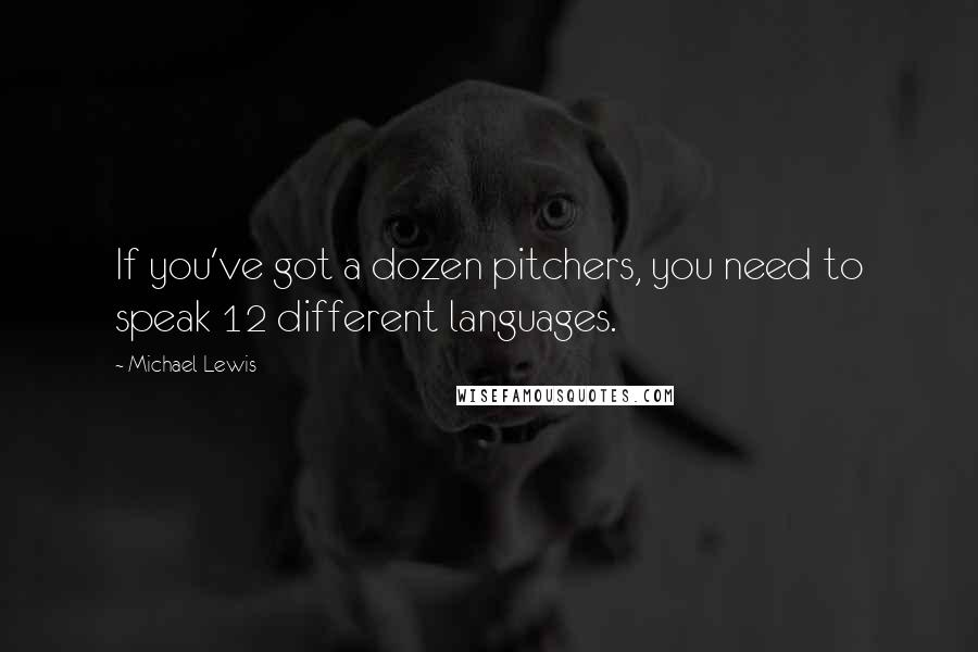 Michael Lewis quotes: If you've got a dozen pitchers, you need to speak 12 different languages.