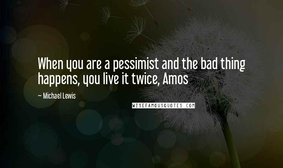 Michael Lewis quotes: When you are a pessimist and the bad thing happens, you live it twice, Amos