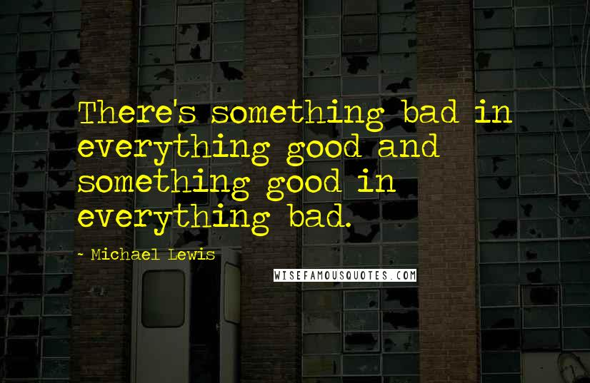 Michael Lewis quotes: There's something bad in everything good and something good in everything bad.