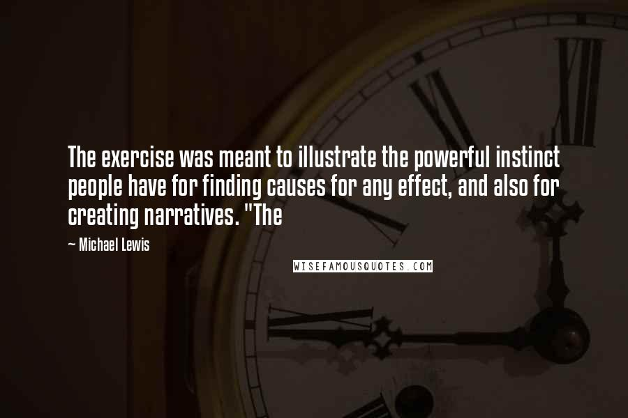 """Michael Lewis quotes: The exercise was meant to illustrate the powerful instinct people have for finding causes for any effect, and also for creating narratives. """"The"""